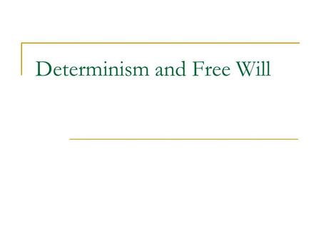 Determinism and Free Will. Freedom A preliminary definition of freedom: 'to be free' = 'to be able to choose one course of action instead of another'