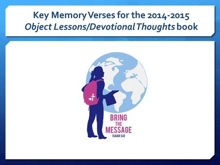 Key Memory Verses for the 2014-2015 Object Lessons/Devotional Thoughts book.