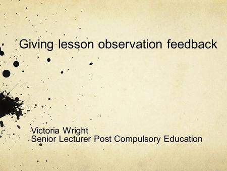 Giving lesson observation feedback Victoria Wright Senior Lecturer Post Compulsory Education.