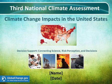 Climate Change Impacts in the United States Third National Climate Assessment [Name] [Date] Decision Support: Connecting Science, Risk Perception, and.