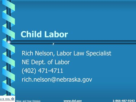 77 1-866-487-9243 Child Labor Rich Nelson, Labor Law Specialist NE Dept. of Labor (402) 471-4711 Wage and Hour Division