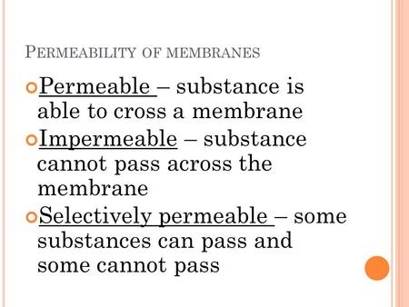 P ERMEABILITY OF MEMBRANES Permeable – substance is able to cross a membrane Impermeable – substance cannot pass across the membrane Selectively permeable.