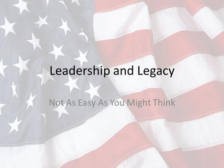 Leadership and Legacy Not As Easy As You Might Think.