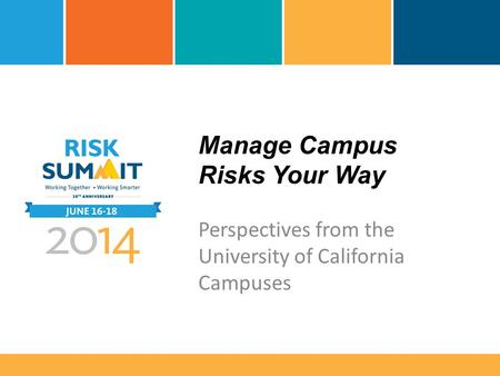 Manage Campus Risks Your Way Perspectives from the University of California Campuses.