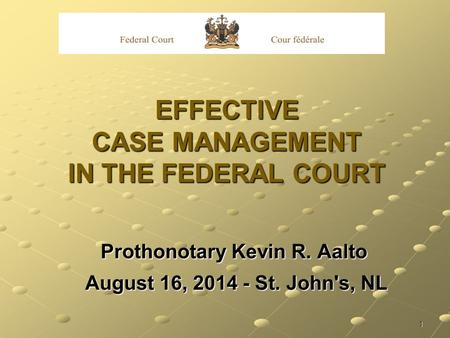 1 EFFECTIVE CASE MANAGEMENT IN THE FEDERAL COURT Prothonotary Kevin R. Aalto August 16, 2014 - St. John's, NL August 16, 2014 - St. John's, NL.