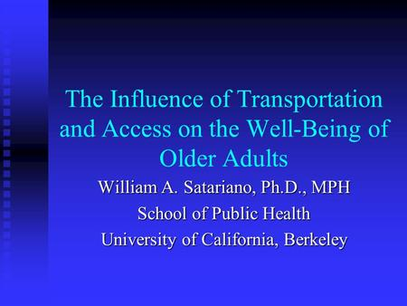 The Influence of Transportation and Access on the Well-Being of Older Adults William A. Satariano, Ph.D., MPH School of Public Health University of California,