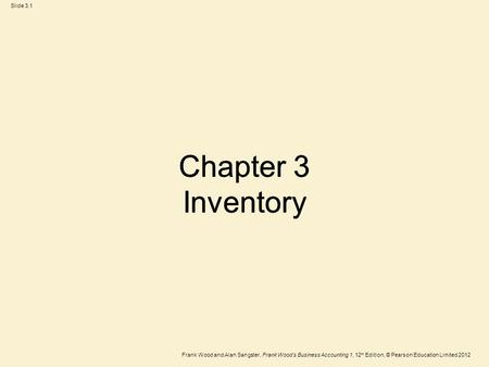 Frank Wood and Alan Sangster, Frank Wood's Business Accounting 1, 12 th Edition, © Pearson Education Limited 2012 Slide 3.1 Chapter 3 Inventory.