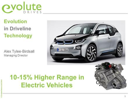 © Evolute Drives Ltd 2014 1 Alex Tylee-Birdsall Managing Director Evolution in Driveline Technology 10-15% Higher Range in Electric Vehicles.