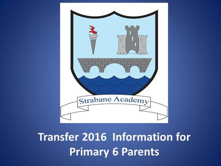 Transfer 2016 Information for Primary 6 Parents. 1. Strabane Academy –Transfer 2016 Common Approach: A. 34 grammar schools using the AQE Common Entrance.