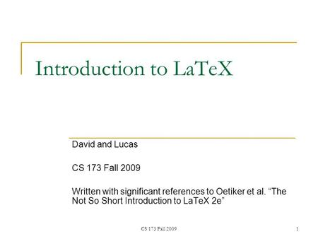 "CS 173 Fall 20091 Introduction to LaTeX David and Lucas CS 173 Fall 2009 Written with significant references to Oetiker et al. ""The Not So Short Introduction."