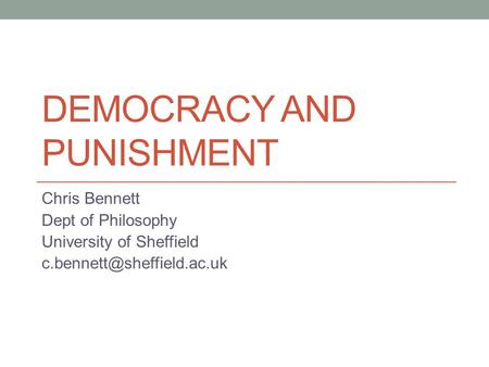 DEMOCRACY AND PUNISHMENT Chris Bennett Dept of Philosophy University of Sheffield