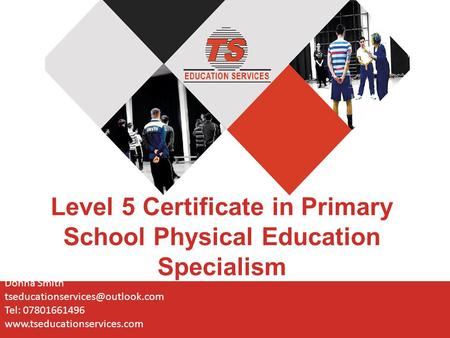 Level 5 Certificate in Primary School Physical Education Specialism Donna Smith Tel: 07801661496