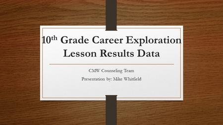 10 th Grade Career Exploration Lesson Results Data CMW Counseling Team Presentation by: Mike Whitfield.