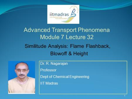 Dr. R. Nagarajan Professor Dept of Chemical Engineering IIT Madras Advanced Transport Phenomena Module 7 Lecture 32 1 Similitude Analysis: Flame Flashback,