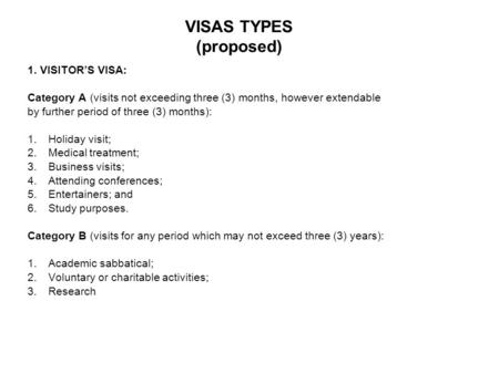 VISAS TYPES (proposed) 1. VISITOR'S VISA: Category A (visits not exceeding three (3) months, however extendable by further period of three (3) months):