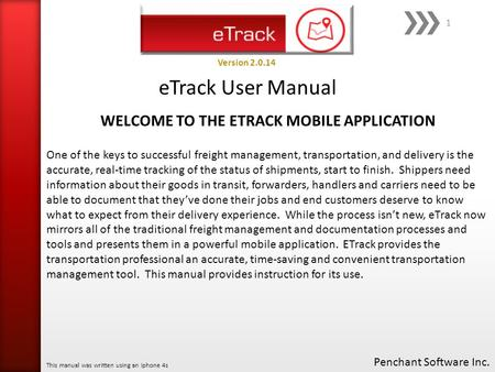 ETrack User Manual Penchant Software Inc. This manual was written using an Iphone 4s Version 2.0.14 1 One of the keys to successful freight management,
