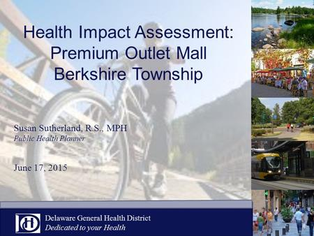 Health Impact Assessment: Premium Outlet Mall Berkshire Township Susan Sutherland, R.S., MPH Public Health Planner June 17, 2015 Delaware General Health.