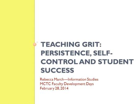 TEACHING GRIT: PERSISTENCE, SELF- CONTROL AND STUDENT SUCCESS Rebecca March—Information Studies MCTC Faculty Development Days February 28, 2014.