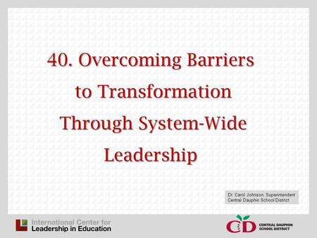40. Overcoming Barriers to Transformation Through System-Wide Leadership Dr. Carol Johnson, Superintendent Central Dauphin School District.