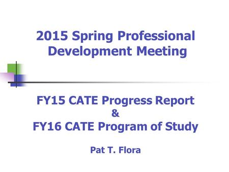 2015 Spring Professional Development Meeting FY15 CATE Progress Report & FY16 CATE Program of Study Pat T. Flora.