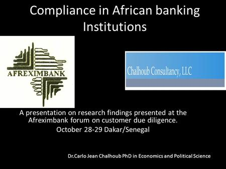 Compliance in African banking Institutions A presentation on research findings presented at the Afreximbank forum on customer due diligence. October 28-29.