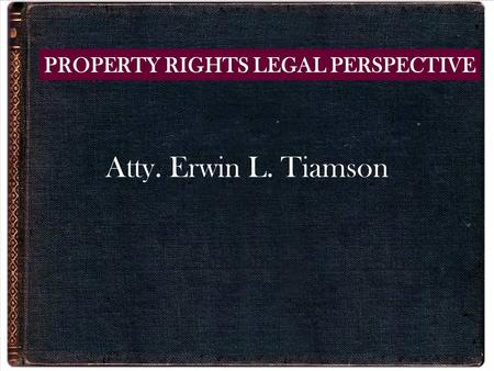 Atty. Erwin L. Tiamson PROPERTY RIGHTS LEGAL PERSPECTIVE.