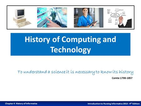 History of Computing and Technology Introduction to Nursing Informatics 2013 - 4 th Edition Chapter 4 History of Informatics To understand a science it.