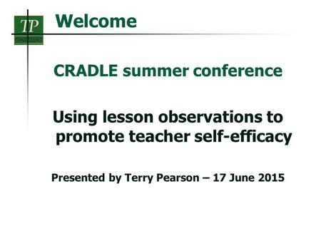 Welcome CRADLE summer conference Using lesson observations to promote teacher self-efficacy Presented by Terry Pearson – 17 June 2015.
