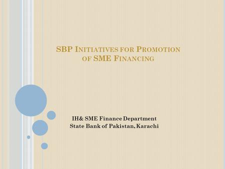 SBP I NITIATIVES FOR P ROMOTION OF SME F INANCING IH& SME Finance Department State Bank of Pakistan, Karachi.