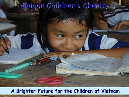 A Brighter Future for the Children of Vietnam A Brighter Future for the Children of Vietnam Saigon Children's Charity.