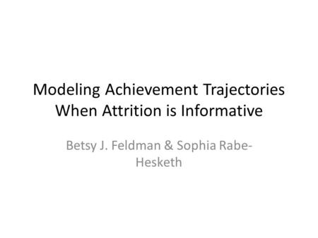 Modeling Achievement Trajectories When Attrition is Informative Betsy J. Feldman & Sophia Rabe- Hesketh.