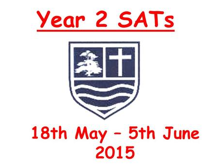Year 2 SATs 18th May – 5th June 2015. Year 2 SATs When: 18th May – 5th June 2015 Tests spread across the 2 weeks Please make sure your child is in school.