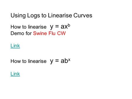 How to linearise y = ab x Link How to linearise y = ax b Demo for Swine Flu CW Link Using Logs to Linearise Curves.