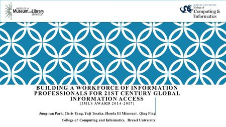 BUILDING A WORKFORCE OF INFORMATION PROFESSIONALS FOR 21ST CENTURY GLOBAL INFORMATION ACCESS (IMLS AWARD 2014-2017) Jung-ran Park, Chris Yang, Yuji Tosaka,