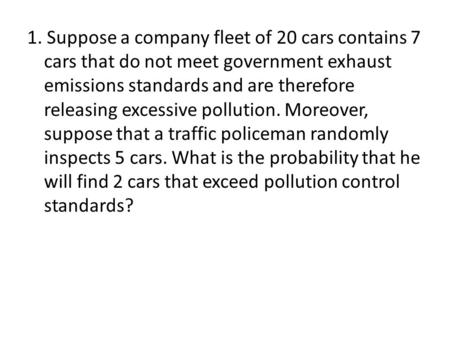 1. Suppose a company fleet of 20 cars contains 7 cars that do not meet government exhaust emissions standards and are therefore releasing excessive pollution.