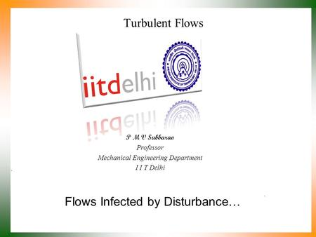 Flows Infected by Disturbance… P M V Subbarao Professor Mechanical Engineering Department I I T Delhi Turbulent Flows.
