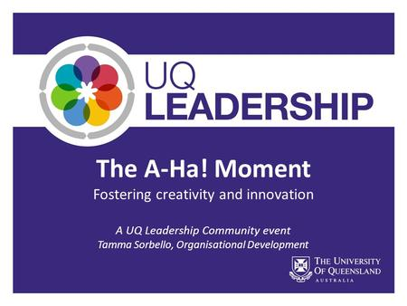 The A-Ha! Moment Fostering creativity and innovation A UQ Leadership Community event Tamma Sorbello, Organisational Development.