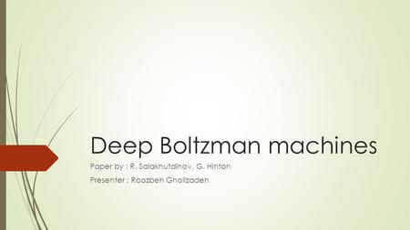 Deep Boltzman machines Paper by : R. Salakhutdinov, G. Hinton Presenter : Roozbeh Gholizadeh.