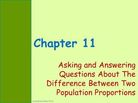 Chapter 11 Asking and Answering Questions About The Difference Between Two Population Proportions Created by Kathy Fritz.