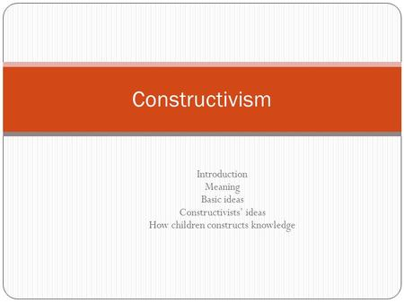Constructivism Introduction Meaning Basic ideas Constructivists' ideas