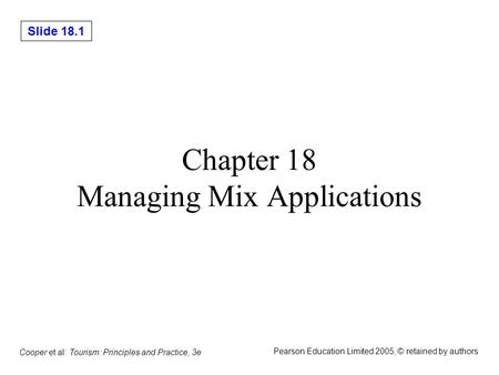 Slide 18.1 Cooper et al: Tourism: Principles and Practice, 3e Pearson Education Limited 2005, © retained by authors Chapter 18 Managing Mix Applications.