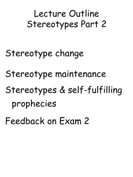 Lecture Outline Stereotypes Part 2 Stereotype change Stereotype maintenance Stereotypes & self-fulfilling prophecies Feedback on Exam 2.
