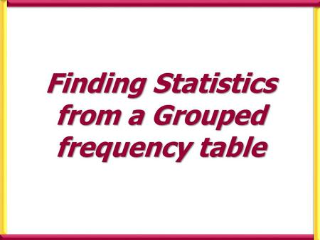 Finding Statistics from a Grouped frequency table.