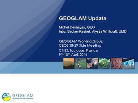 GEOGLAM Update Michel Deshayes, GEO Inbal Becker-Reshef, Alyssa Whitcraft, UMD GEOGLAM Working Group CEOS SIT-29 Side Meeting CNES, Toulouse, France 9th-10th.