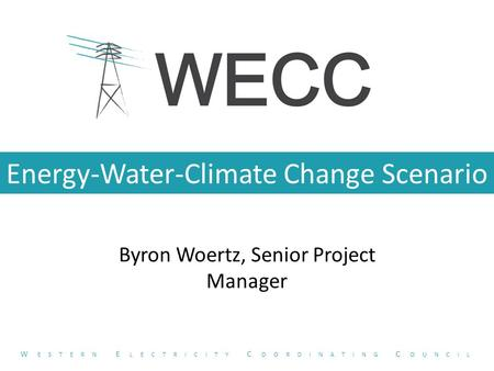 Energy-Water-Climate Change Scenario Byron Woertz, Senior Project Manager W ESTERN E LECTRICITY C OORDINATING C OUNCIL.