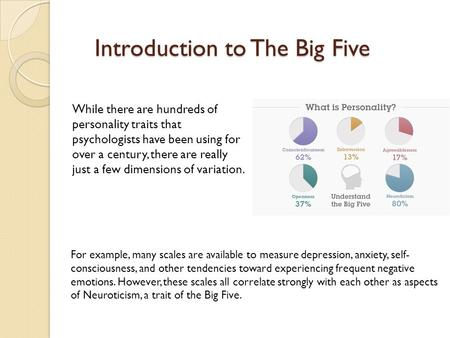 Introduction to The Big Five While there are hundreds of personality traits that psychologists have been using for over a century, there are really just.