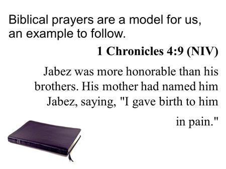 Biblical prayers are a model for us, an example to follow. 1 Chronicles 4:9 (NIV)‏ Jabez was more honorable than his brothers. His mother had named him.