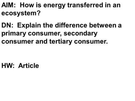 AIM: How is energy transferred in an ecosystem? DN: Explain the difference between a primary consumer, secondary consumer and tertiary consumer. HW: Article.