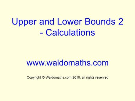 Upper and Lower Bounds 2 - Calculations www.waldomaths.com Copyright © Waldomaths.com 2010, all rights reserved.