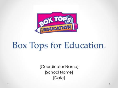 Box Tops for Education ™ [Coordinator Name] [School Name] [Date]
